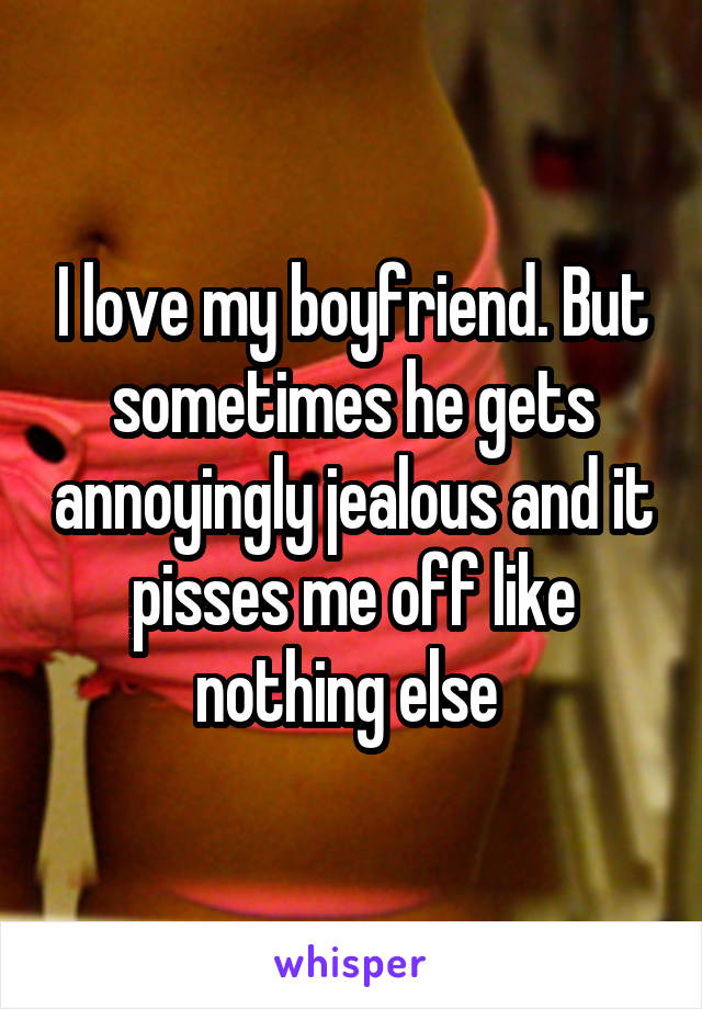 I love my boyfriend. But sometimes he gets annoyingly jealous and it pisses me off like nothing else