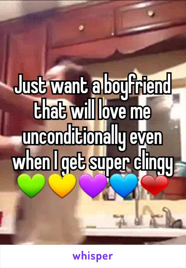 Just want a boyfriend that will love me unconditionally even when I get super clingy 💚💛💜💙❤