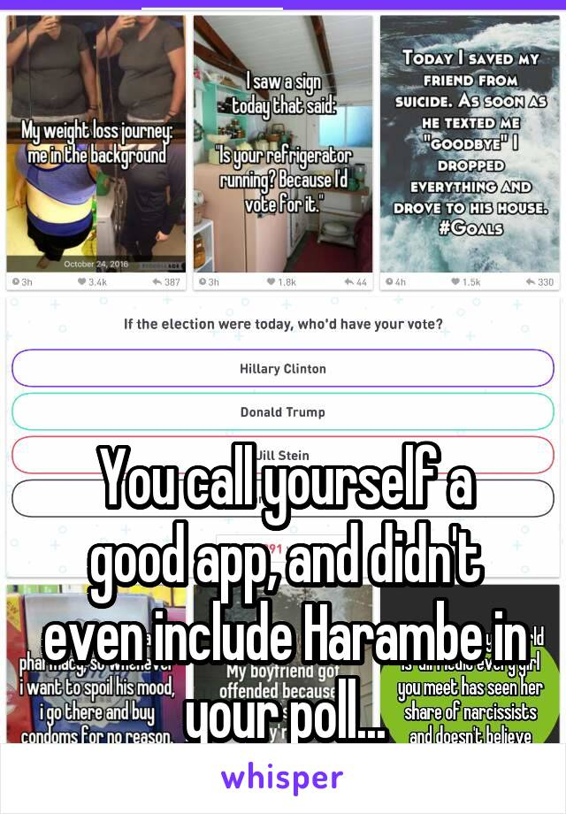 You call yourself a good app, and didn't even include Harambe in your poll...