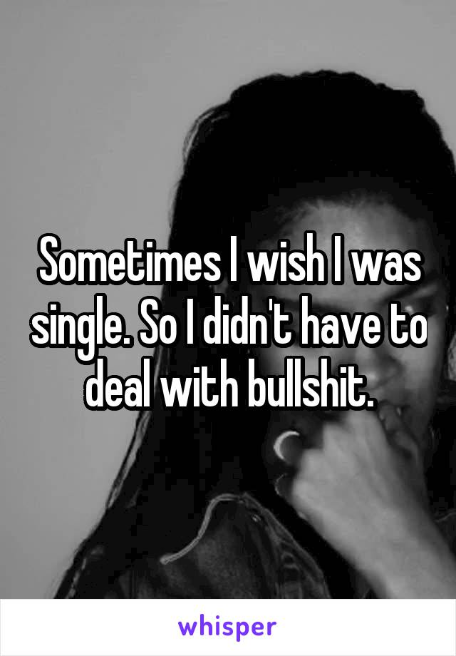 Sometimes I wish I was single. So I didn't have to deal with bullshit.