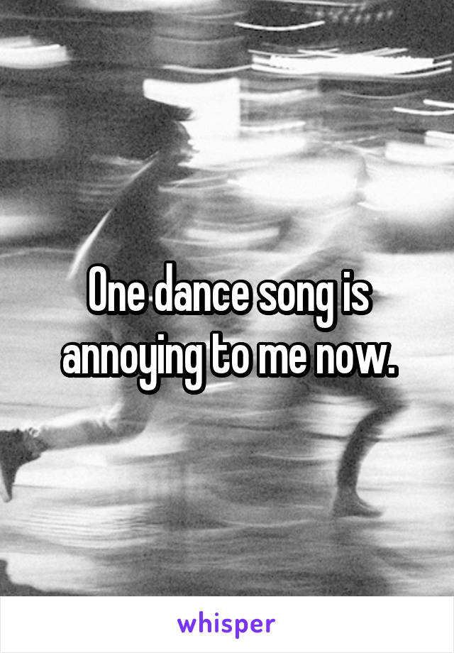 One dance song is annoying to me now.