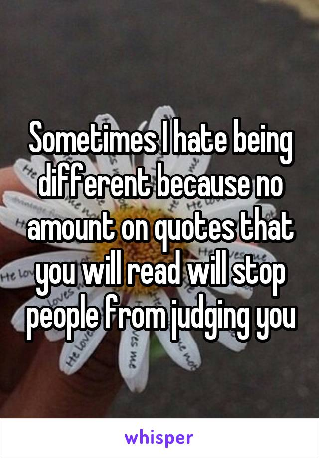 Sometimes I hate being different because no amount on quotes that you will read will stop people from judging you
