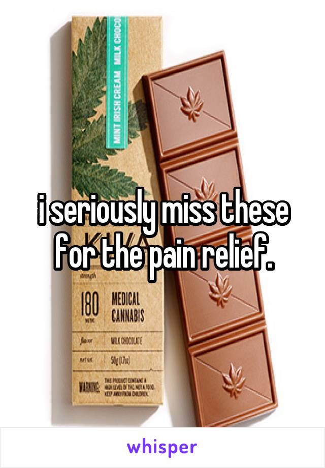 i seriously miss these for the pain relief.