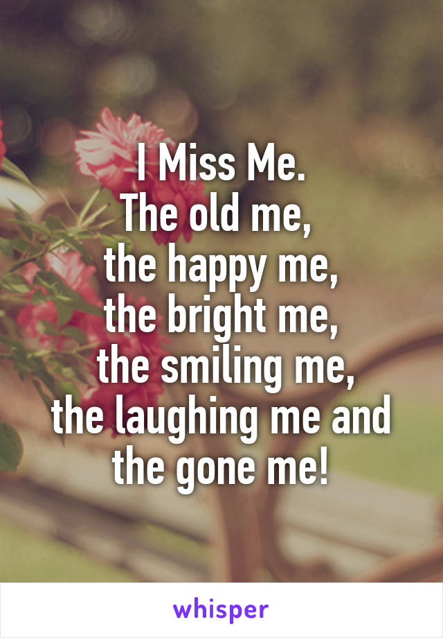 I Miss Me. The old me,  the happy me, the bright me,  the smiling me, the laughing me and the gone me!