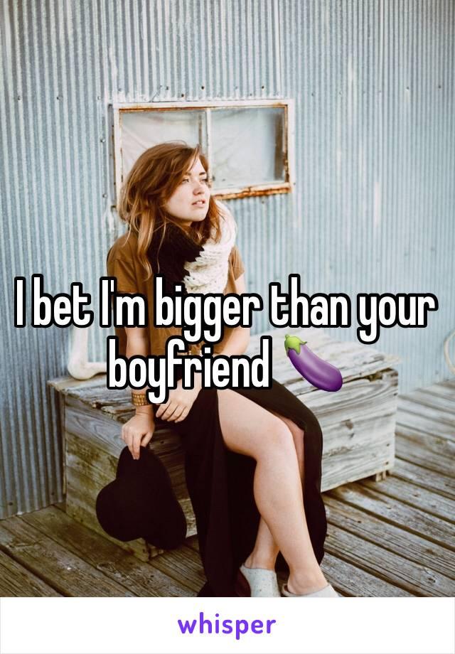I bet I'm bigger than your boyfriend 🍆