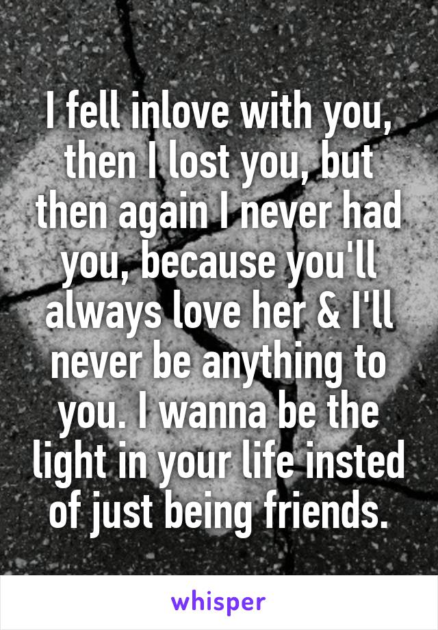I fell inlove with you, then I lost you, but then again I never had you, because you'll always love her & I'll never be anything to you. I wanna be the light in your life insted of just being friends.