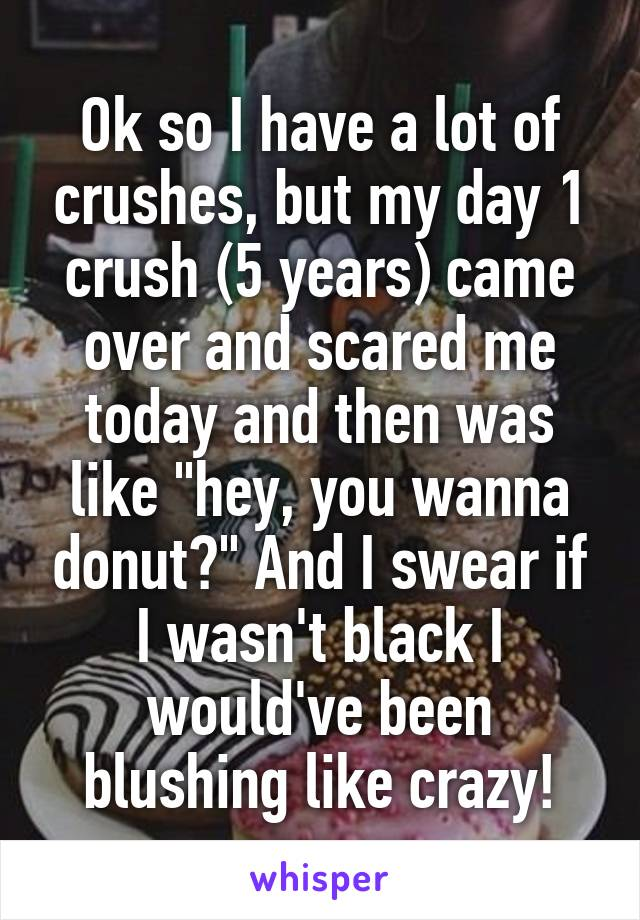 """Ok so I have a lot of crushes, but my day 1 crush (5 years) came over and scared me today and then was like """"hey, you wanna donut?"""" And I swear if I wasn't black I would've been blushing like crazy!"""