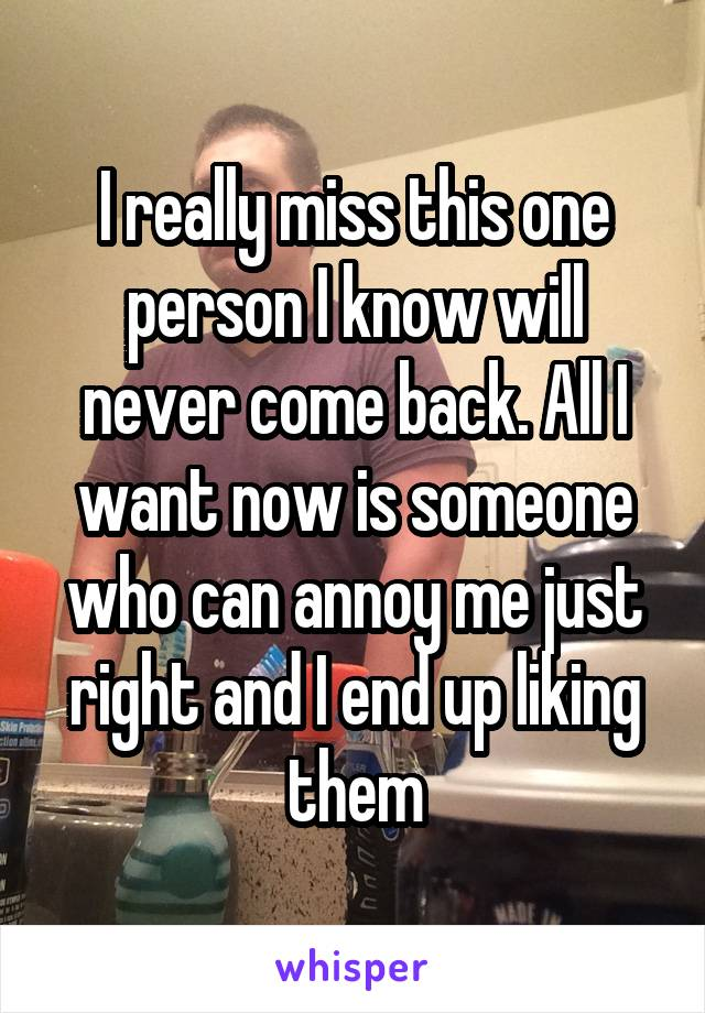 I really miss this one person I know will never come back. All I want now is someone who can annoy me just right and I end up liking them