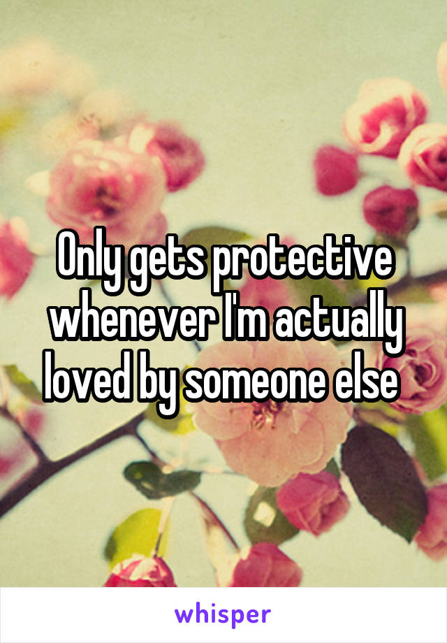 Only gets protective whenever I'm actually loved by someone else