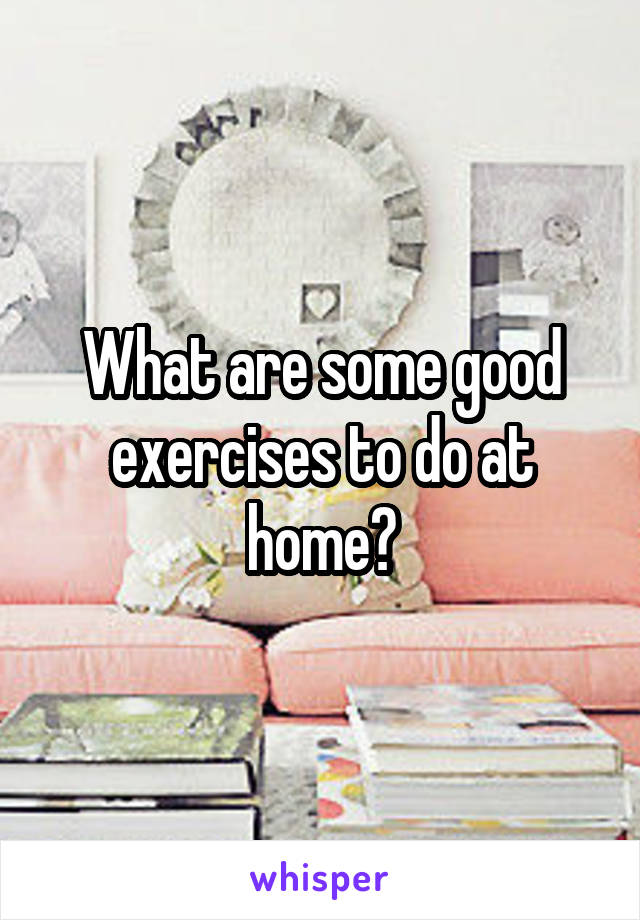 What are some good exercises to do at home?