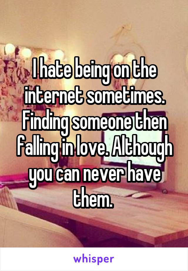 I hate being on the internet sometimes. Finding someone then falling in love. Although you can never have them.
