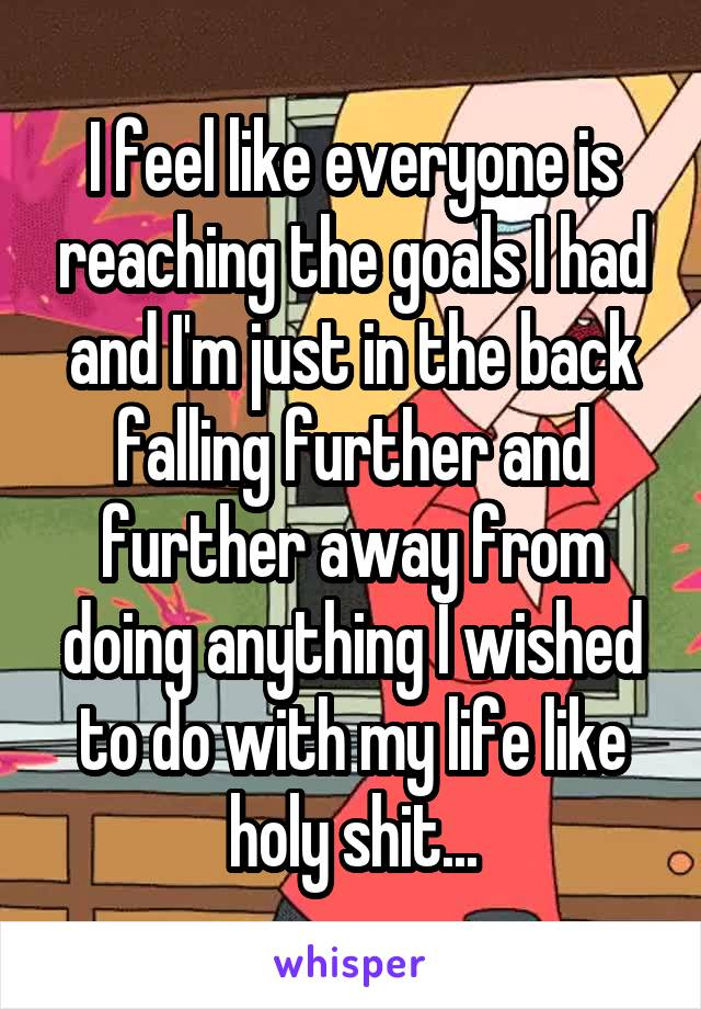 I feel like everyone is reaching the goals I had and I'm just in the back falling further and further away from doing anything I wished to do with my life like holy shit...