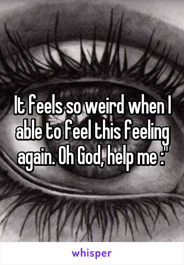 It feels so weird when I able to feel this feeling again. Oh God, help me :""