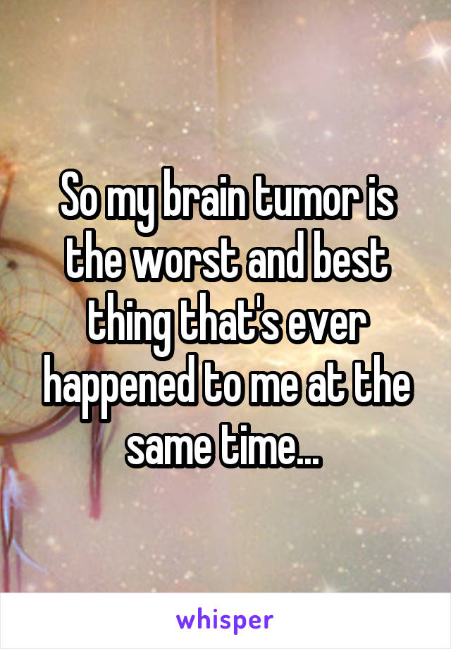 So my brain tumor is the worst and best thing that's ever happened to me at the same time...