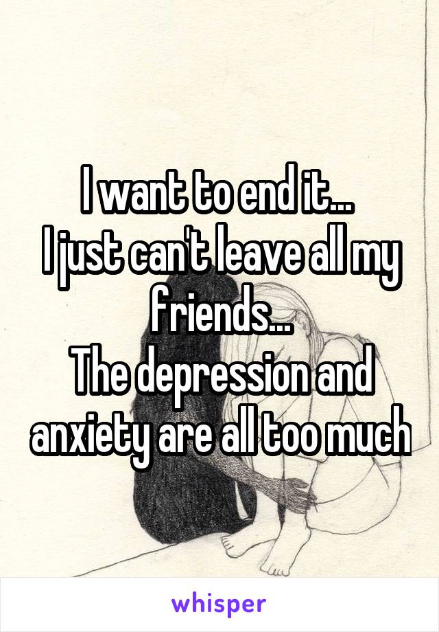 I want to end it...  I just can't leave all my friends... The depression and anxiety are all too much