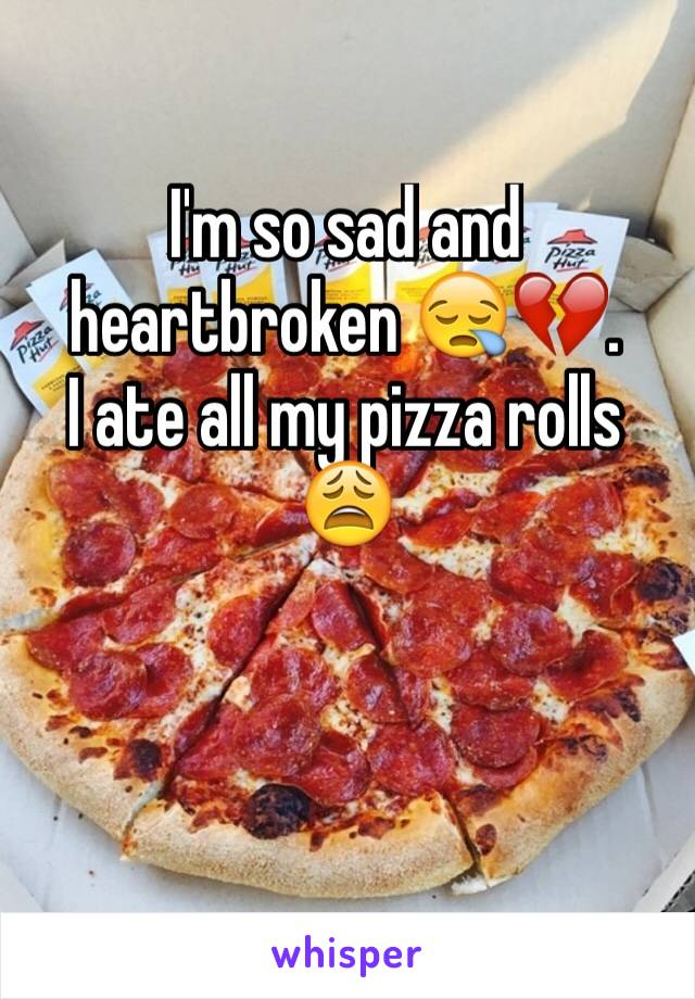 I'm so sad and heartbroken 😪💔. I ate all my pizza rolls 😩