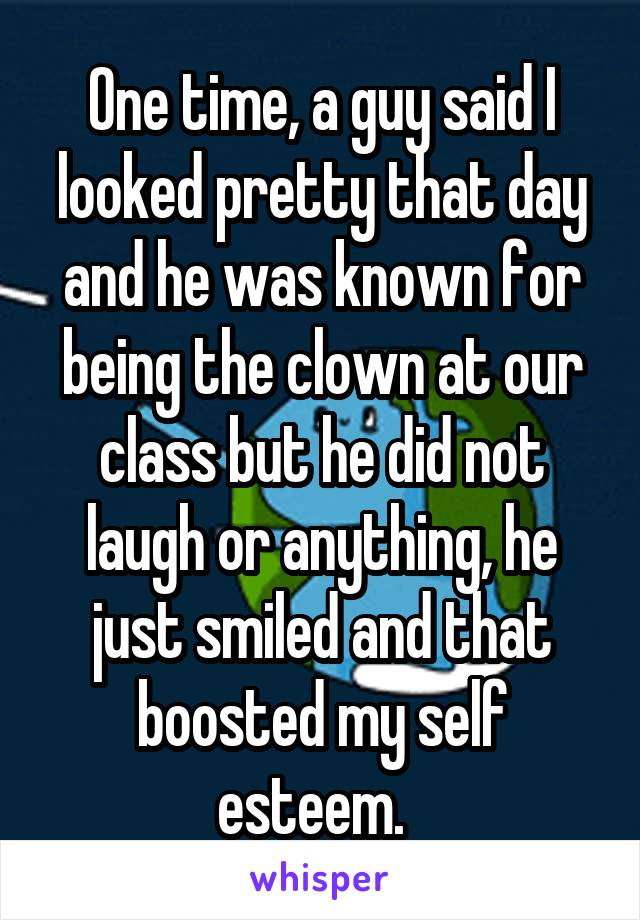 One time, a guy said I looked pretty that day and he was known for being the clown at our class but he did not laugh or anything, he just smiled and that boosted my self esteem.