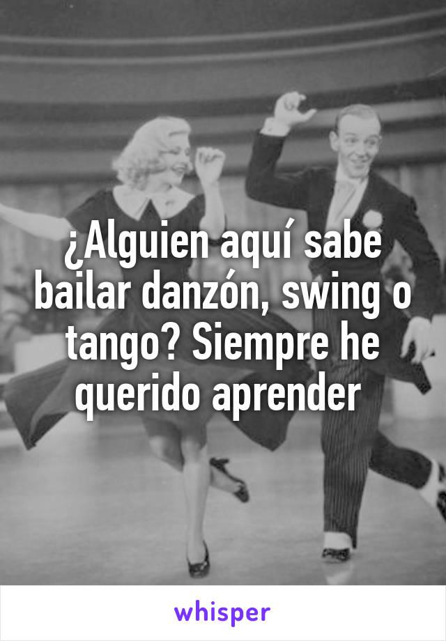 ¿Alguien aquí sabe bailar danzón, swing o tango? Siempre he querido aprender