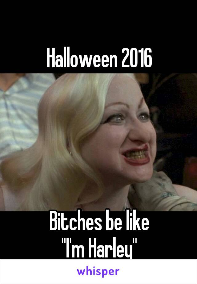 "Halloween 2016      Bitches be like ""I'm Harley"""