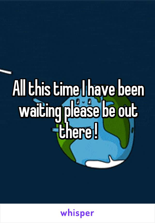 All this time I have been waiting please be out there !