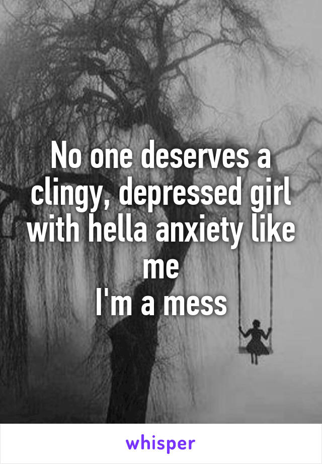 No one deserves a clingy, depressed girl with hella anxiety like me I'm a mess