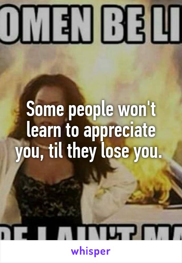 Some people won't learn to appreciate you, til they lose you.