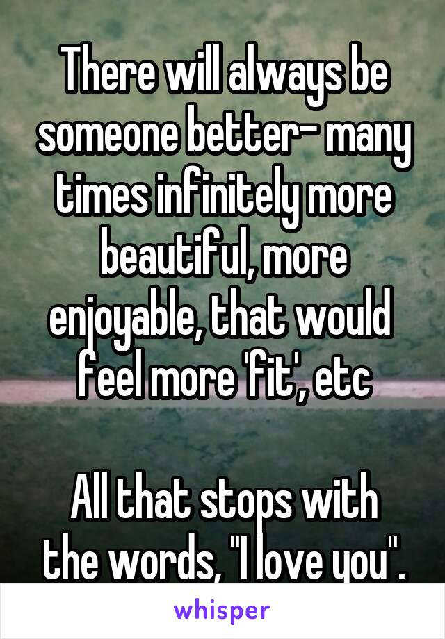 "There will always be someone better- many times infinitely more beautiful, more enjoyable, that would  feel more 'fit', etc  All that stops with the words, ""I love you""."