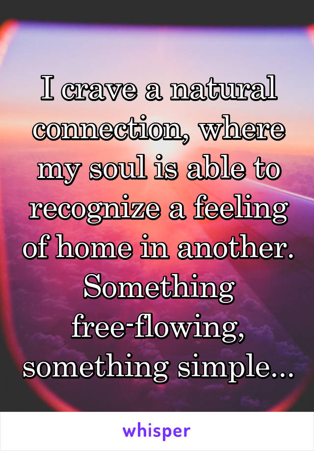I crave a natural connection, where my soul is able to recognize a feeling of home in another. Something free-flowing, something simple...