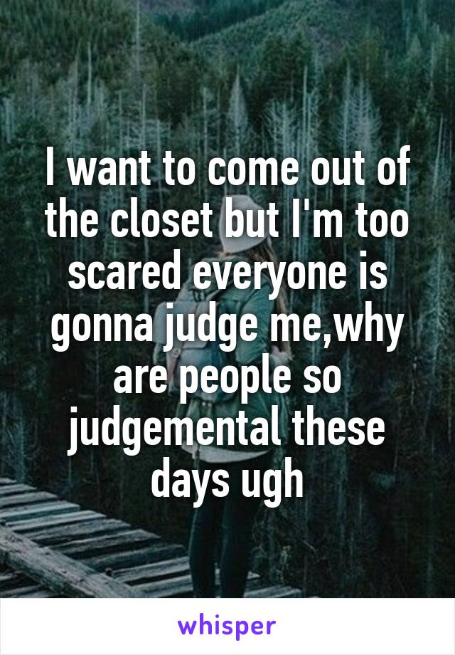 I want to come out of the closet but I'm too scared everyone is gonna judge me,why are people so judgemental these days ugh