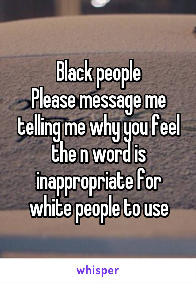 Black people Please message me telling me why you feel the n word is inappropriate for white people to use