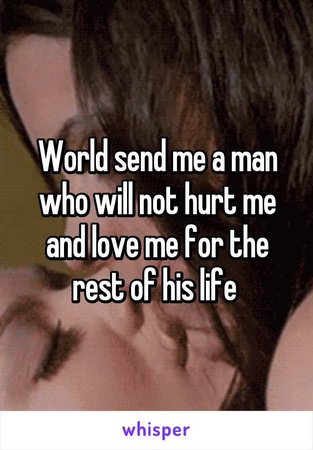 World send me a man who will not hurt me and love me for the rest of his life