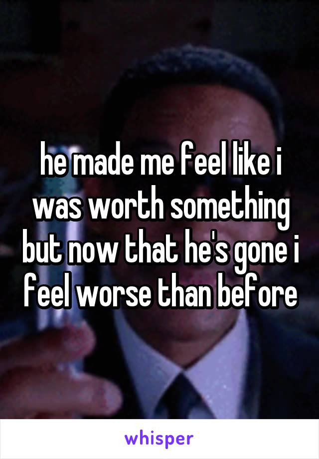 he made me feel like i was worth something but now that he's gone i feel worse than before