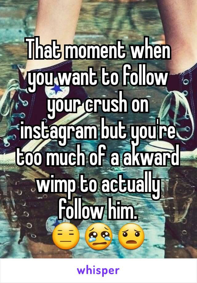 That moment when you want to follow your crush on instagram but you're too much of a akward wimp to actually follow him. 😑😢😦
