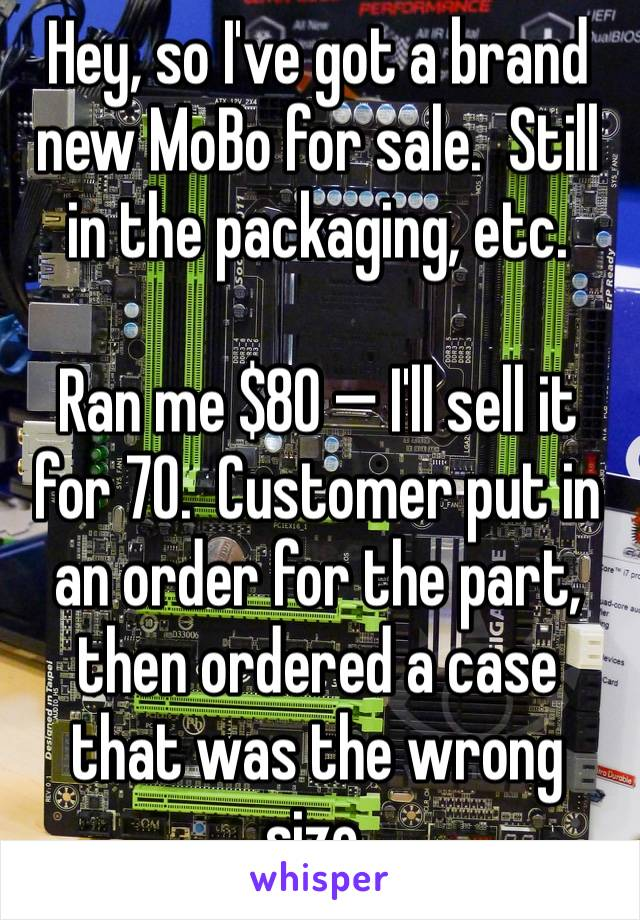 Hey, so I've got a brand new MoBo for sale.  Still in the packaging, etc.  Ran me $80 — I'll sell it for 70.  Customer put in an order for the part, then ordered a case that was the wrong size.