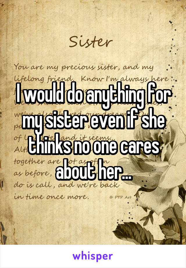 I would do anything for my sister even if she thinks no one cares about her...