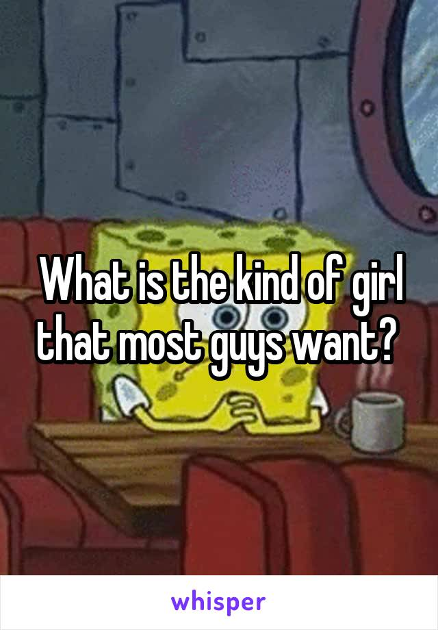 What is the kind of girl that most guys want?