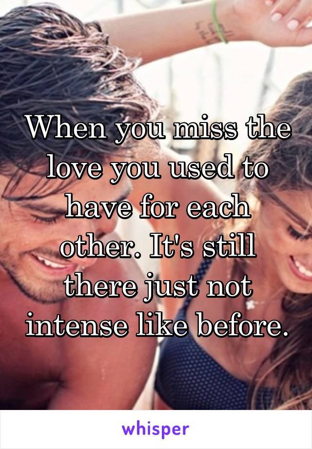 When you miss the love you used to have for each other. It's still there just not intense like before.