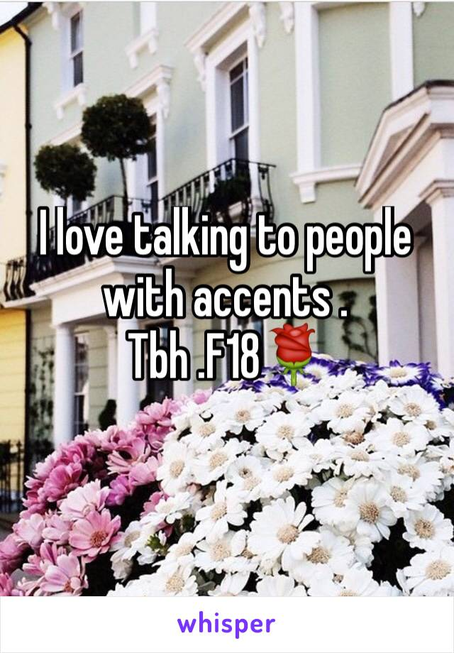 I love talking to people with accents . Tbh .F18🌹