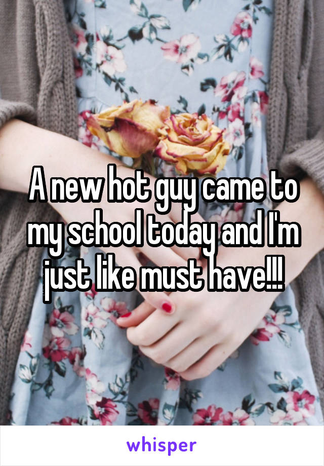 A new hot guy came to my school today and I'm just like must have!!!