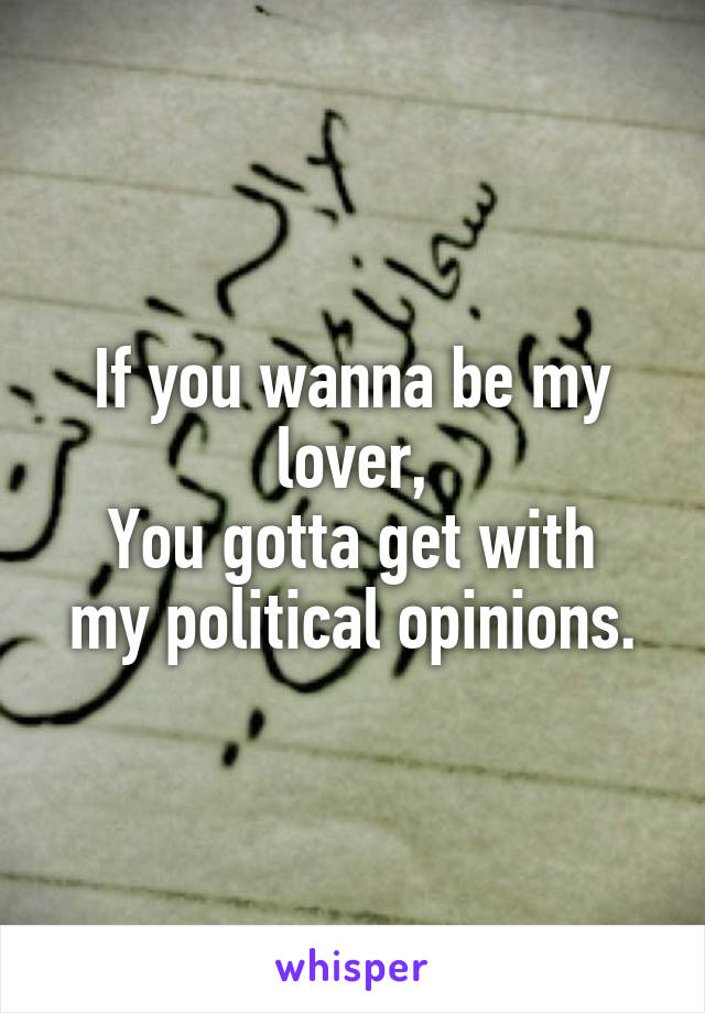 If you wanna be my lover, You gotta get with my political opinions.