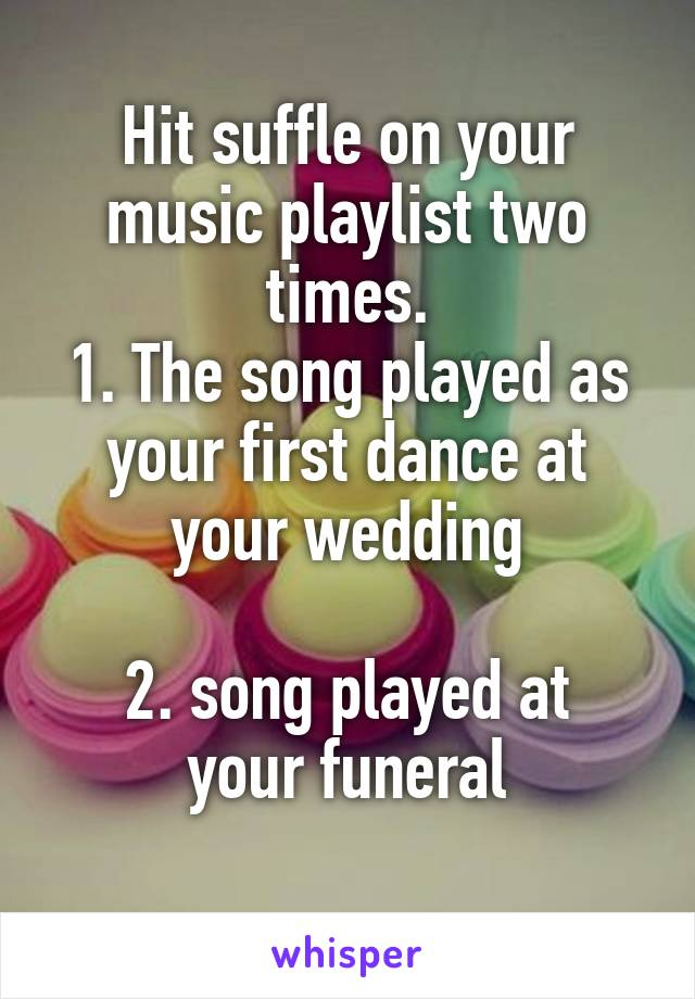 Hit suffle on your music playlist two times. 1. The song played as your first dance at your wedding  2. song played at your funeral