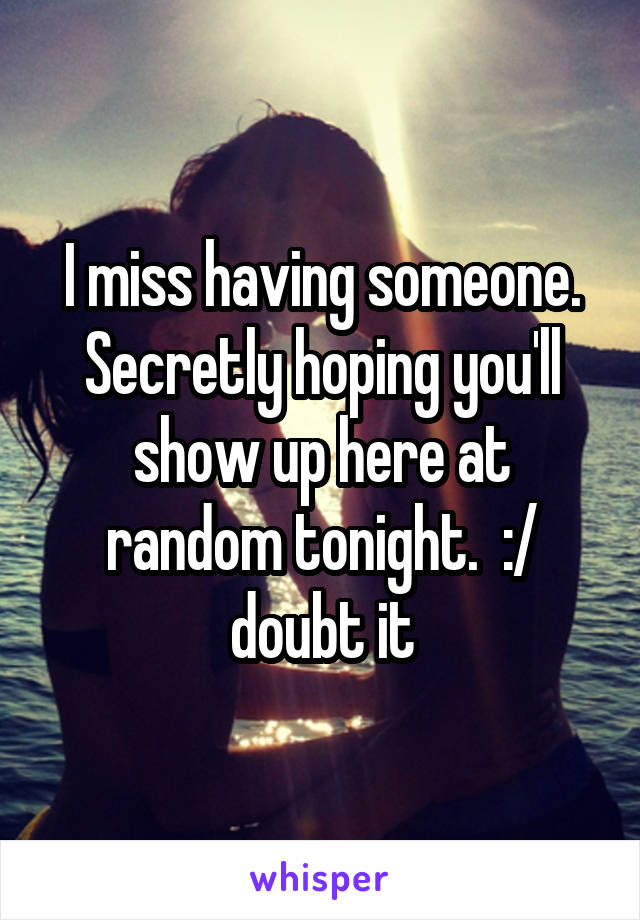 I miss having someone. Secretly hoping you'll show up here at random tonight.  :/ doubt it