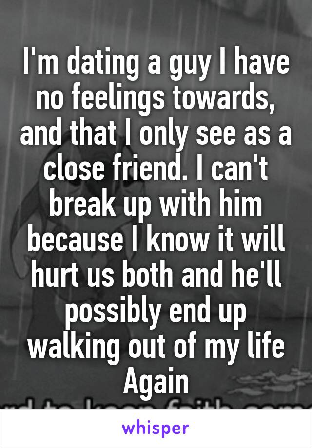 I'm dating a guy I have no feelings towards, and that I only see as a close friend. I can't break up with him because I know it will hurt us both and he'll possibly end up walking out of my life Again