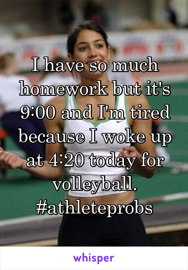 I have so much homework but it's 9:00 and I'm tired because I woke up at 4:20 today for volleyball. #athleteprobs
