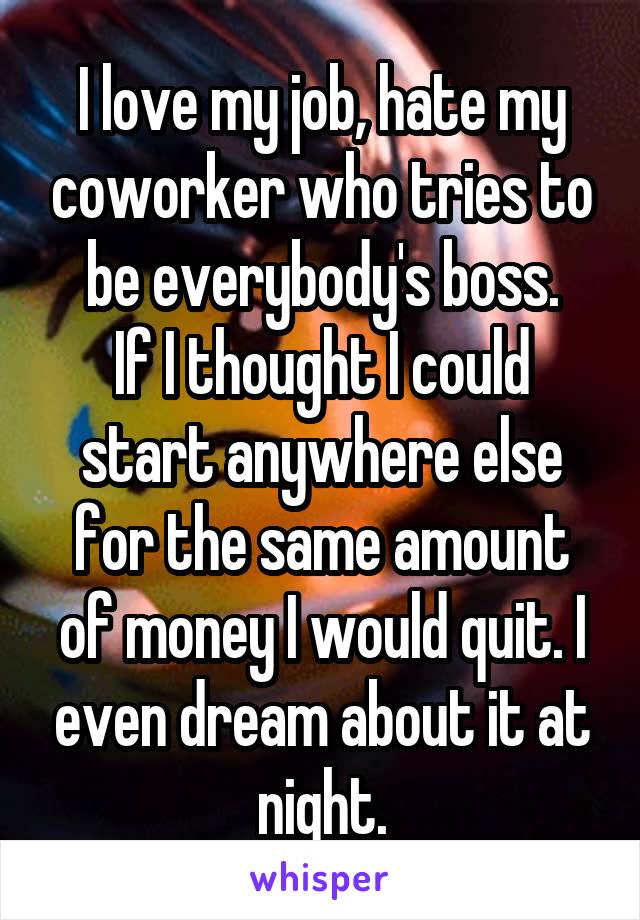 I love my job, hate my coworker who tries to be everybody's boss. If I thought I could start anywhere else for the same amount of money I would quit. I even dream about it at night.