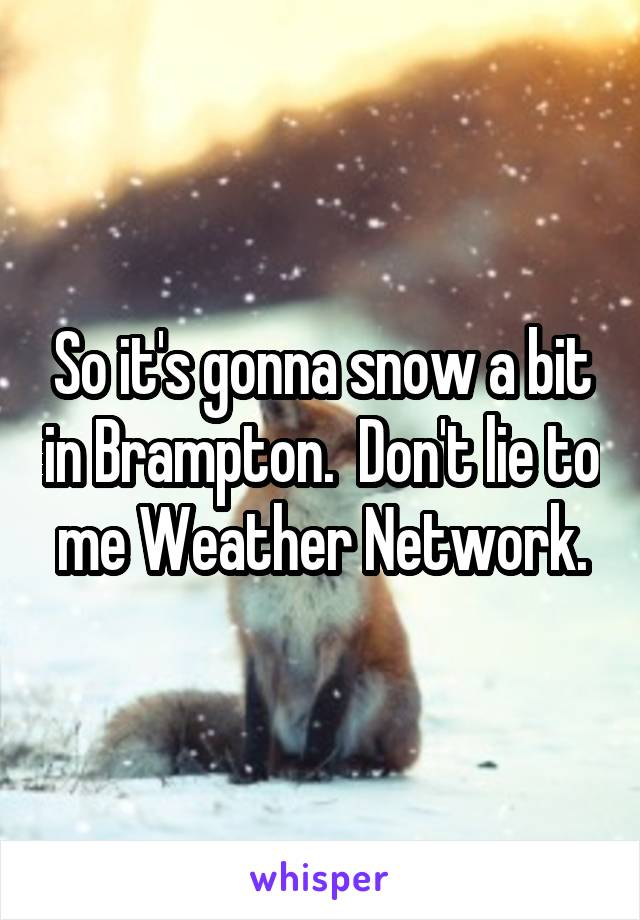 So it's gonna snow a bit in Brampton.  Don't lie to me Weather Network.