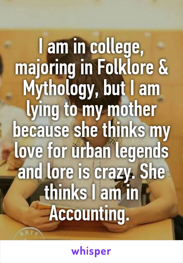 I am in college, majoring in Folklore & Mythology, but I am lying to my mother because she thinks my love for urban legends and lore is crazy. She thinks I am in Accounting.
