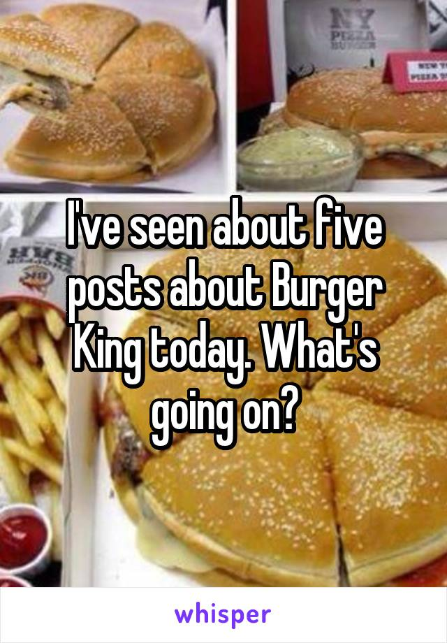 I've seen about five posts about Burger King today. What's going on?
