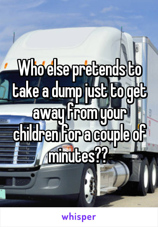Who else pretends to take a dump just to get away from your children for a couple of minutes??
