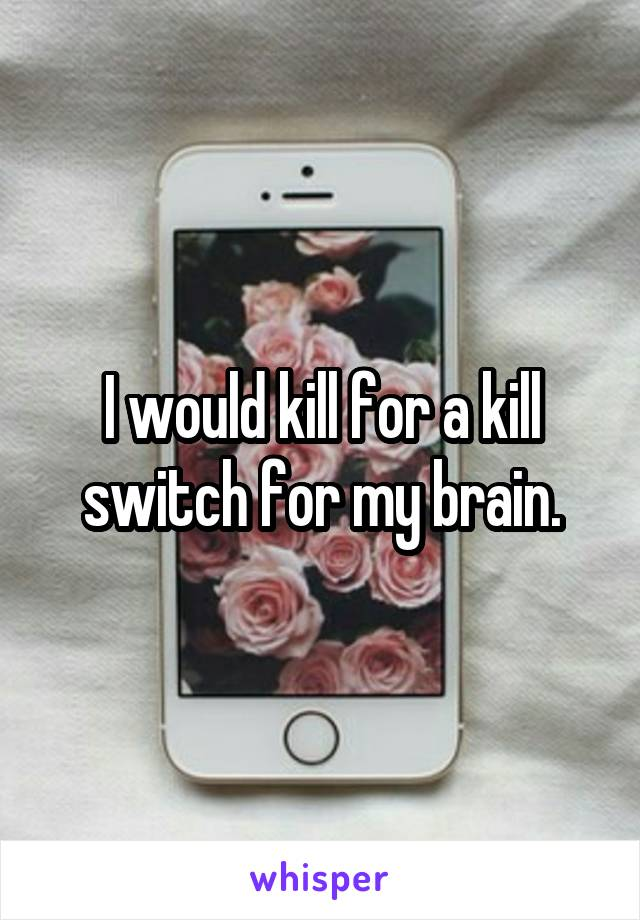 I would kill for a kill switch for my brain.